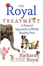 The Royal Treatment : A Natural Approach to Wildly Healthy Pets - Barbara Royal