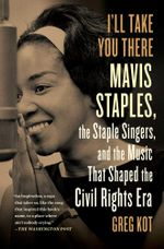 I'll Take You There : Mavis Staples, the Staple Singers, and the March up Freedom's Highway - Greg Kot