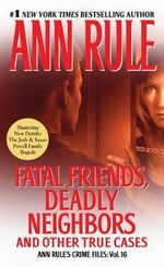 Fatal Friends, Deadly Neighbors : Ann Rule's Crime Files Volume 16 - Ann Rule