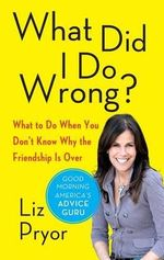 What Did I Do Wrong? : What to Do When You Don't Know Why the Friendship Is Over - Liz Pryor