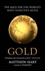 Gold : The Race for the World S Most Seductive Metal - Matthew Hart