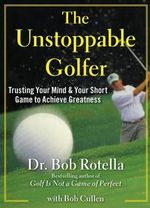 The Unstoppable Golfer : Trusting Your Mind & Your Short Game to Achieve Greatness - Dr Bob Rotella