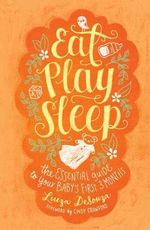 Eat, Play, Sleep : The Essential Guide to Your Baby's First Three Months - Luiza Desouza