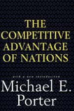 Competitive Advantage of Nations : Creating and Sustaining Superior Performance - Michael E. Porter