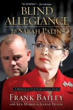 Blind Allegiance to Sarah Palin : A Memoir of Our Tumultuous Years - Frank Bailey