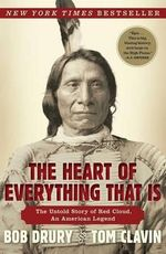 The Heart of Everything That Is : The Untold Story of Red Cloud, an American Legend - Bob Drury