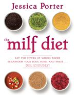 The MILF Diet : Let the Power of Whole Foods Transform Your Body, Mind, and Spirit . . . Deliciously! - Jessica Porter