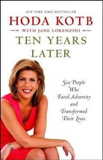 Ten Years Later : Six People Who Faced Adversity and Transformed Their Lives - Hoda Kotb