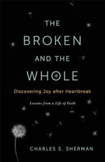 The Broken and the Whole : Discovering Joy After Heartbreak - Charles Sherman