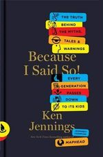 Because I Said So! : The Truth Behind the Myths, Tales, and Warnings Every Generation Passes Down to Its Kids - Ken Jennings
