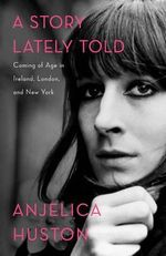 A Story Lately Told : Coming of Age in Ireland, London, and New York - Anjelica Huston