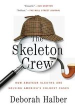 The Skeleton Crew : How Amateur Sleuths Are Solving America S Coldest Cases - Deborah Halber