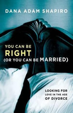 You Can Be Right (or You Can Be Married) : Looking for Love in the Age of Divorce - Dana Adam Shapiro