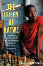 The Queen of Katwe : A Story of Life, Chess, and One Extraordinary Girl's Dream of Becoming a Grandmaster - Tim Crothers