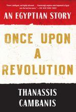 Once Upon A Revolution : An Egyptian Story - Thanassis Cambanis