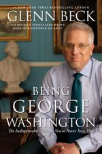 Being George Washington : The Indispensable Man, As You've Never Seen Him - Glenn Beck