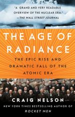The Age of Radiance : The Epic Rise and Dramatic Fall of the Atomic Era - Craig Nelson
