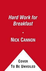 Hard Work for Breakfast : How to Make It and Make It Look Easy - Nick Cannon