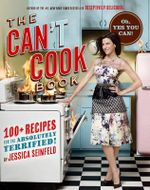 The Can't Cook Book : 100+ Recipes for the Absolutely Terrified! - Jessica Seinfeld