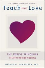 Teach Only Love : The Twelve Principles of Attitudinal Healing - Gerald G. Jampolsky