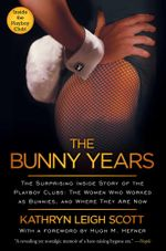 The Bunny Years : The Surprising Inside Story of the Playboy Clubs: The Women Who Worked as Bunnies, and Where They Are Now - Kathryn Leigh Scott