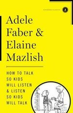 How to Talk So Kids Will Listen & Listen So Kids Will Talk - Adele Faber