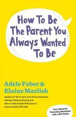 How to Be the Parent You Always Wanted to Be - Adele Faber