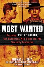 Most Wanted : Pursuing Whitey Bulger, the Murderous Mob Chief the FBI Secretly Protected - Thomas J Foley