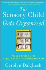 The Sensory Child Gets Organized : Proven Systems for Rigid, Anxious, or Distracted Kids - Carolyn Dalgliesh