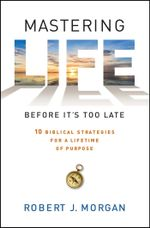 Mastering Life Before It's Too Late : 10 Biblical Strategies for a Lifetime of Purpose - Robert  J. Morgan