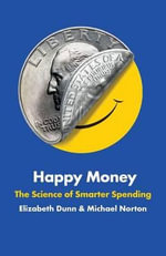 Happy Money : The Science of Smarter Spending - Elizabeth Dunn