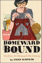 Homeward Bound : Why Women Are Embracing the New Domesticity - Emily Matchar