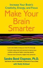 Make Your Brain Smarter : Increase Your Brain's Creativity, Energy, and Focus - Sandra Bond Chapman, Ph.D.