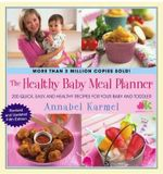 The Healthy Baby Meal Planner : 200 Quick, Easy, and Healthy Recipes for Your Baby and Toddler - Annabel Karmel