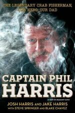 Captain Phil Harris : The Legendary Crab Fisherman, Our Hero, Our Dad - Jake Harris