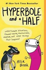 Hyperbole and a Half : Unfortunate Situations, Flawed Coping Mechanisms, Mayhem, and Other Things That Happened - Allie Brosh