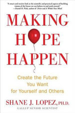 Making Hope Happen : Create the Future You Want for Yourself and Others - Dr Shane J Lopez