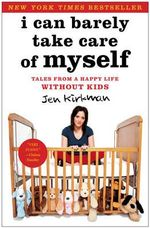 I Can Barely Take Care of Myself : Tales from a Happy Life without Kids - Jen Kirkman