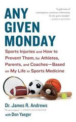 Any Given Monday : Sports Injuries and How to Prevent Them for Athletes, Parents, and Coaches - Based on My Life in Sports Medicine - James R Andrews