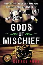 Gods of Mischief : My Undercover Vendetta to Take Down the Vagos Outlaw Motorcycle Gang - George Rowe