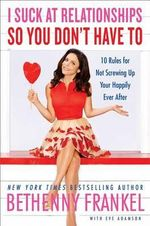 I Suck at Relationships So You Don't Have to : 10 Rules for Not Screwing Up Your Happily Ever After - Bethenny Frankel