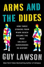 Arms and the Dudes : How Three Stoners from Miami Beach Became the Most Unlikely Gunrunners in History - Guy Lawson