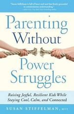 Parenting Without Power Struggles : Raising Joyful, Resilient Kids While Staying Cool, Calm, and Connected - Susan Stiffelman