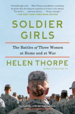 Soldier Girls : The Battles of Three Women at Home and at War - Helen Thorpe