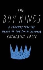 The Boy Kings : A Journey Into the Heart of the Social Network - Katherine Losse