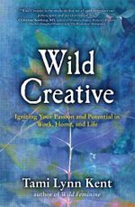 Wild Creative : Igniting Your Passion and Potential in Work, Home, and Life - Tami Lynn Kent