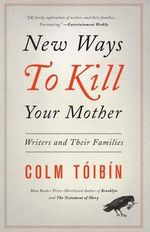 New Ways to Kill Your Mother : Writers and Their Families - Colm Toibin
