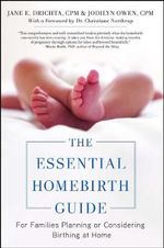 The Essential Homebirth Guide : For Families Planning or Considering Birthing at Home - Jane E Drichta