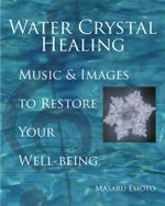 Water Crystal Healing : Music and Images to Restore Your Well-Being - Masaru Emoto
