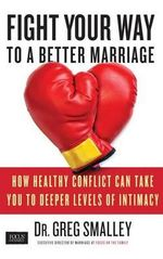 Fight Your Way to a Better Marriage : How Healthy Conflict Can Take You to Deeper Levels of Intimacy - Dr Greg Smalley